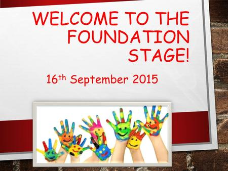 WELCOME TO THE FOUNDATION STAGE! 16 th September 2015.
