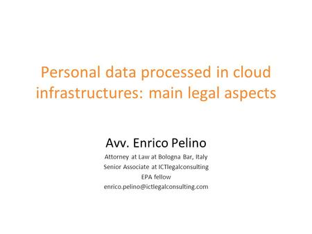Personal data processed in cloud infrastructures: main legal aspects Avv. Enrico Pelino Attorney at Law at Bologna Bar, Italy Senior Associate at ICTlegalconsulting.