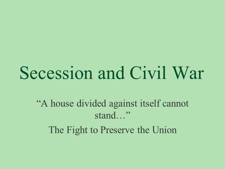 "Secession and Civil War ""A house divided against itself cannot stand…"" The Fight to Preserve the Union."