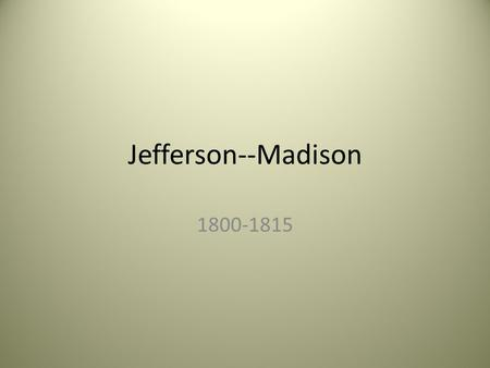 Jefferson--Madison 1800-1815. A. Thomas Jefferson had a less formal style of presidency. Instead of overturning all of the Federalist's policies, he tried.