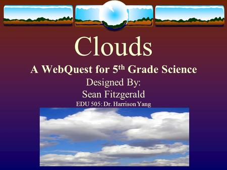 Clouds A WebQuest for 5 th Grade Science Designed By: Sean Fitzgerald EDU 505: Dr. Harrison Yang.