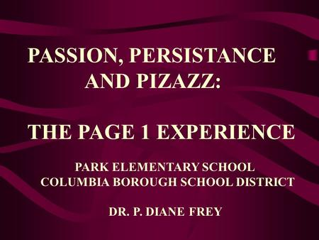 PASSION, PERSISTANCE AND PIZAZZ: THE PAGE 1 EXPERIENCE PARK ELEMENTARY SCHOOL COLUMBIA BOROUGH SCHOOL DISTRICT DR. P. DIANE FREY.