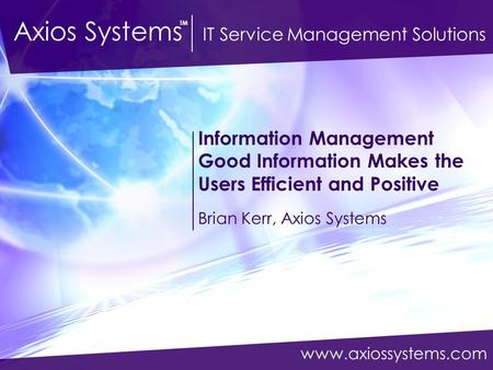 Www.axiossystems.com Axios Systems IT Service Management Solutions TM Information Management Good Information Makes the Users Efficient and Positive Brian.