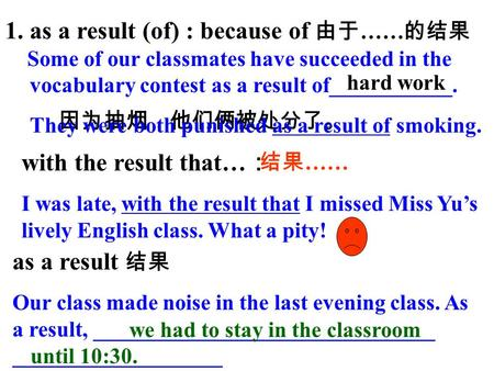 1.as a result (of) : because of 由于 …… 的结果 Some of our classmates have succeeded in the vocabulary contest as a result of___________. hard work 因为抽烟,他们俩被处分了。