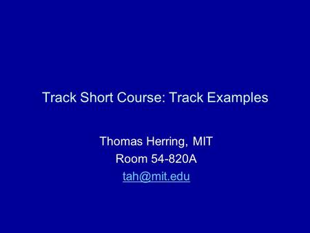 Track Short Course: Track Examples Thomas Herring, MIT Room 54-820A