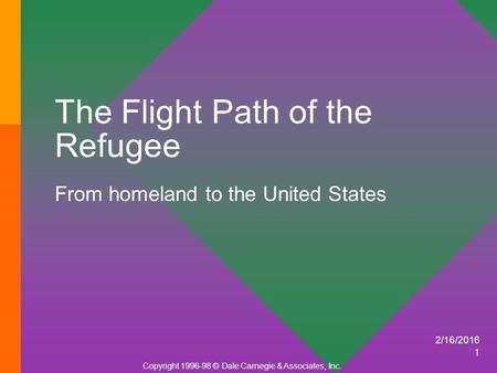2/16/2016 1 The Flight Path of the Refugee From homeland to the United States Copyright 1996-98 © Dale Carnegie & Associates, Inc.