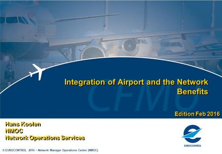 © EUROCONTROL 2016 – Network Manager Operations Centre (NMOC) Integration of Airport and the Network Benefits Hans Koolen NMOC Network Operations Services.