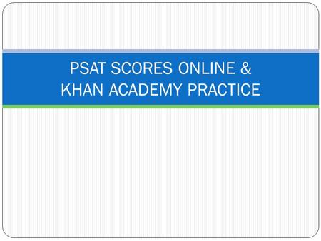 PSAT SCORES ONLINE & KHAN ACADEMY PRACTICE. HOW DO I ACCESS MY ONLINE PSAT SCORES? Log in to an existing College Board account or create one at studentscores.collegeboard.org.