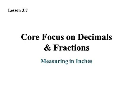 Core Focus on Decimals & Fractions Measuring in Inches Lesson 3.7.