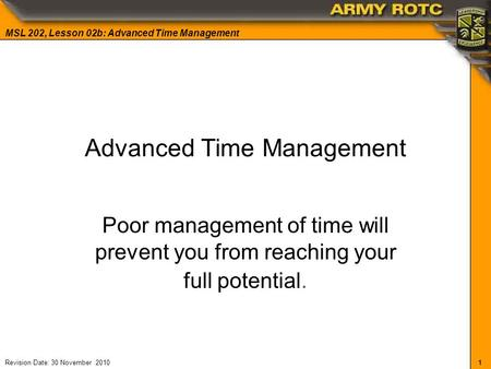1 MSL 202, Lesson 02b: Advanced Time Management Revision Date: 30 November 2010 Advanced Time Management Poor management of time will prevent you from.
