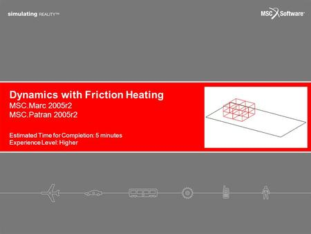 Dynamics with Friction Heating Estimated Time for Completion: 5 minutes Experience Level: Higher MSC.Marc 2005r2 MSC.Patran 2005r2.