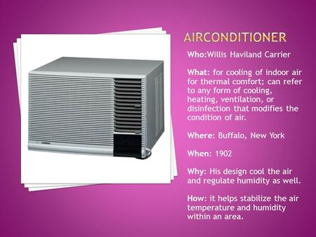 Who:Willis Haviland Carrier What: for cooling of indoor air for thermal comfort; can refer to any form of cooling, heating, ventilation, or disinfection.