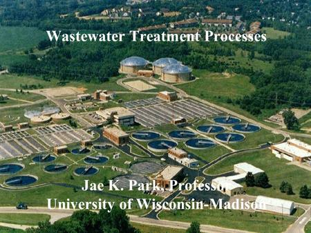 1 Wastewater Treatment Processes Jae K. Park, Professor University of Wisconsin-Madison.