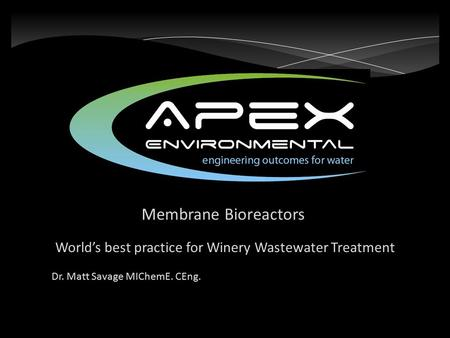 Membrane Bioreactors World's best practice for Winery Wastewater Treatment Dr. Matt Savage MIChemE. CEng.