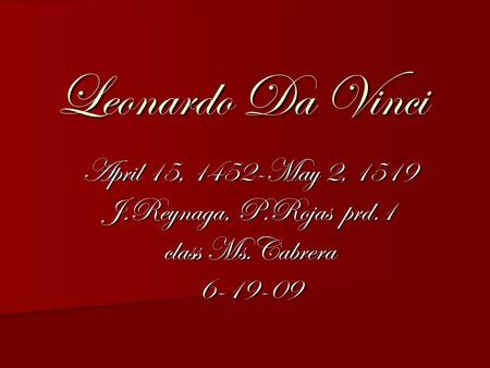 Leonardo Da Vinci April 15, 1452-May 2, 1519 J.Reynaga, P.Rojas prd.1 class Ms.Cabrera 6-19-09.