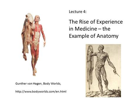 Lecture 4: The Rise of Experience in Medicine – the Example of Anatomy Gunther von Hagen, Body Worlds,