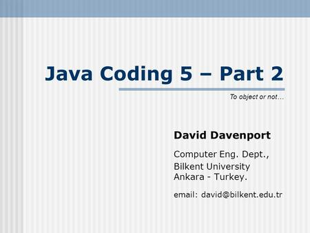 Java Coding 5 – Part 2 David Davenport Computer Eng. Dept., Bilkent University Ankara - Turkey.   To object or not…