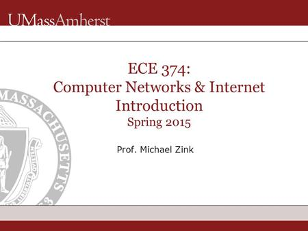 ECE 374: Computer Networks & Internet Introduction Spring 2015 Prof. Michael Zink.