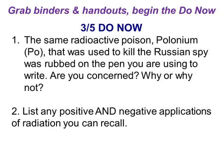 3/5 DO NOW 1.The same radioactive poison, Polonium (Po), that was used to kill the Russian spy was rubbed on the pen you are using to write. Are you concerned?