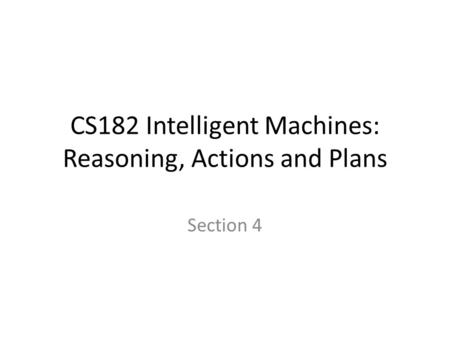 CS182 Intelligent Machines: Reasoning, Actions and Plans Section 4.