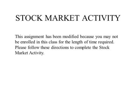 STOCK MARKET ACTIVITY This assignment has been modified because you may not be enrolled in this class for the length of time required. Please follow these.