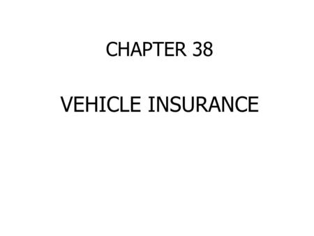 CHAPTER 38 VEHICLE INSURANCE. ECONOMIC RISKS OF OWNING A CAR Personal Injury 1. Bodily Injury Liability Ex. 250/500 2. Medical Payments 3. Uninsured/Underinsured.