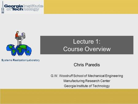 Systems Realization Laboratory Lecture 1: Course Overview Chris Paredis G.W. Woodruff School of Mechanical Engineering Manufacturing Research Center Georgia.