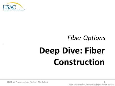 © 2015 Universal Service Administrative Company. All rights reserved. 2015 E-rate Program Applicant Trainings I Fiber Options1 Fiber Options Deep Dive: