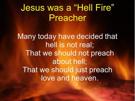 "Jesus was a ""Hell Fire"" Preacher Many today have decided that hell is not real; That we should not preach about hell; That we should just preach love and."