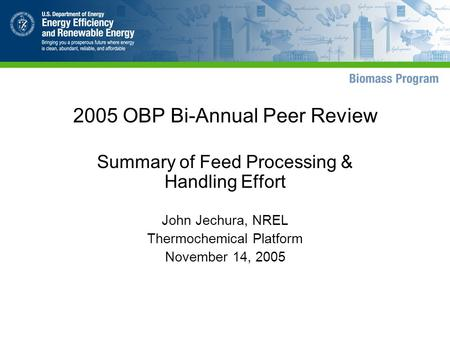 2005 OBP Bi-Annual Peer Review Summary of Feed Processing & Handling Effort John Jechura, NREL Thermochemical Platform November 14, 2005.