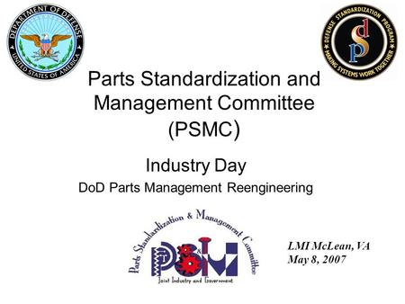 Industry Day DoD Parts Management Reengineering LMI McLean, VA May 8, 2007 Parts Standardization and Management Committee (PSMC )