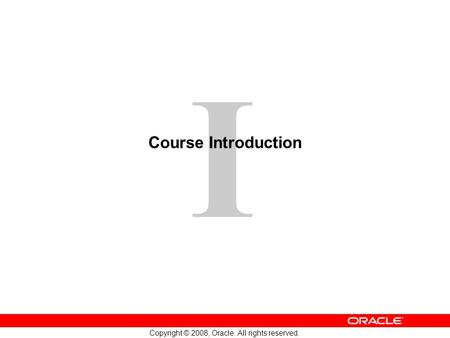 1 Copyright © 2008, Oracle. All rights reserved. I Course Introduction.