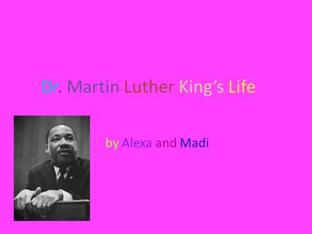 Dr. Martin Luther King's Life by Alexa and Madi. The Beginning Martin Luther King Jr. was born in Atlanta, Georgia on January 15, 1929. He could not play.