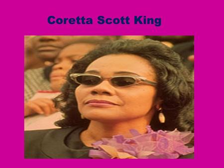 Coretta Scott King Born 1927 in a small town in Alabama.