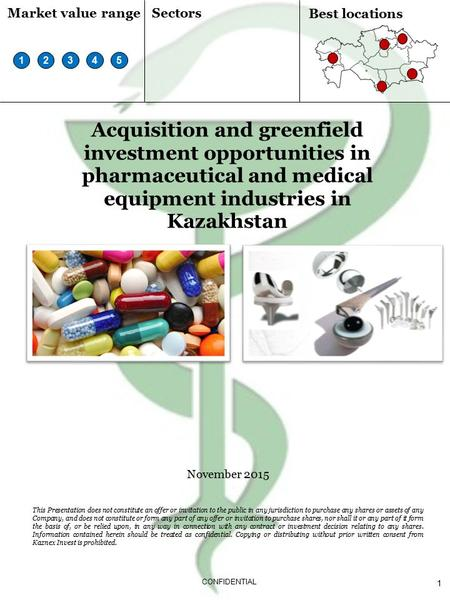 1 CONFIDENTIAL Acquisition and greenfield investment opportunities in pharmaceutical and medical equipment industries in Kazakhstan November 2015 This.