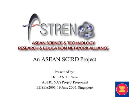 An ASEAN SCIRD Project Presented by: Dr. TAN Tin Wee ASTRENA's Project Proponent EUSEA2006, 19 June 2006, Singapore.