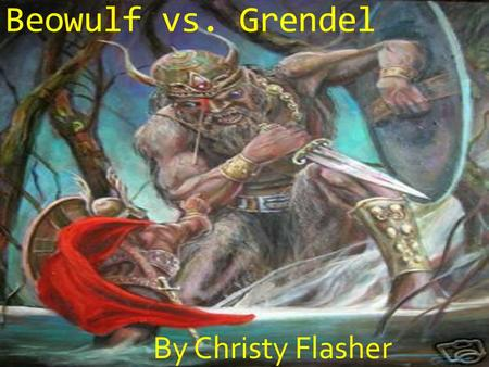 Beowulf vs. Grendel By Christy Flasher Grendel was a powerful monster who lived in a Hell on Earth.