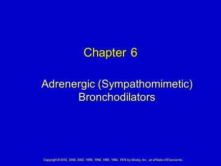 Copyright © 2012, 2008, 2002, 1998, 1994, 1989, 1984, 1978 by Mosby, Inc., an affiliate of Elsevier Inc. Chapter 6 Adrenergic (Sympathomimetic) Bronchodilators.