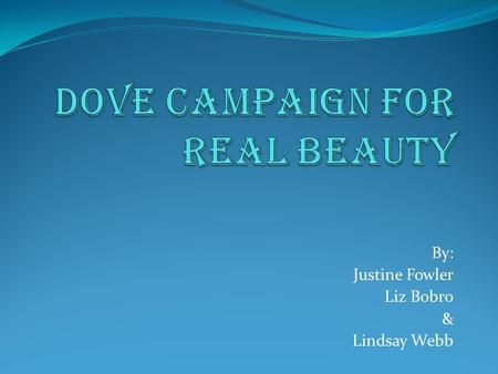 "By: Justine Fowler Liz Bobro & Lindsay Webb. Campaign for REAL Beauty  In 2004 DOVE* launched the very successful, ""Campaign for Real Beauty""  It featured."