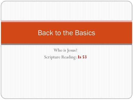 Who is Jesus? Scripture Reading: Is 53 Back to the Basics.