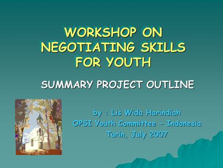 WORKSHOP ON NEGOTIATING SKILLS FOR YOUTH WORKSHOP ON NEGOTIATING SKILLS FOR YOUTH SUMMARY PROJECT OUTLINE by : Lis Wida Harindiah OPSI Youth Committee.
