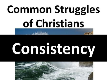 Consistency Common Struggles of Christians. 1 Corinthians 15:58 Therefore, my beloved brethren, be ye steadfast, unmoveable, always abounding in the work.