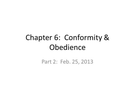 Chapter 6: Conformity & Obedience Part 2: Feb. 25, 2013.