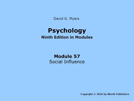 Psychology Ninth Edition in Modules Module 57 Social Influence Copyright © 2010 by Worth Publishers David G. Myers.