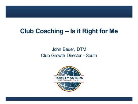Club Coaching – Is it Right for Me John Bauer, DTM Club Growth Director - South.