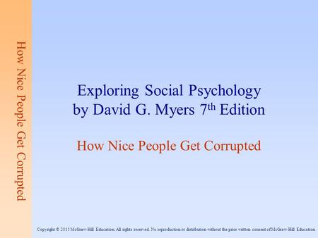 How Nice People Get Corrupted Exploring Social Psychology by David G. Myers 7 th Edition How Nice People Get Corrupted Copyright © 2015 McGraw-Hill Education.