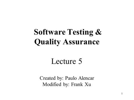 1 Software Testing & Quality Assurance Lecture 5 Created by: Paulo Alencar Modified by: Frank Xu.