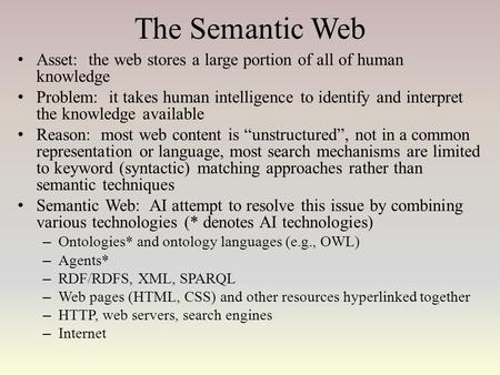 The Semantic Web Asset: the web stores a large portion of all of human knowledge Problem: it takes human intelligence to identify and interpret the knowledge.