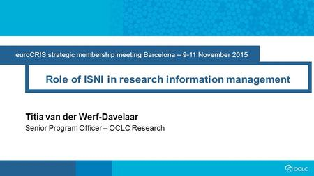 EuroCRIS strategic membership meeting Barcelona – 9-11 November 2015 Role of ISNI in research information management Titia van der Werf-Davelaar Senior.