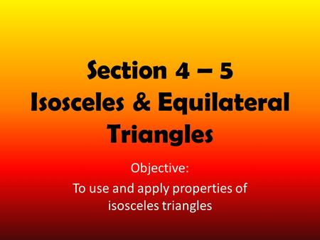Section 4 – 5 Isosceles & Equilateral Triangles Objective: To use and apply properties of isosceles triangles.